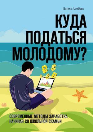 обложка книги Куда податься молодому? Современные методы заработка начиная со школьной скамьи автора Павел Злобин