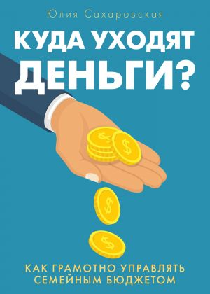 обложка книги Куда уходят деньги. Как грамотно управлять семейным бюджетом автора Юлия Сахаровская