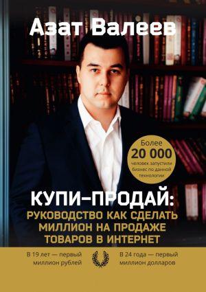 обложка книги Купи-Продай: Руководство как сделать миллион на продаже товаров в Интернет автора Азат Валеев