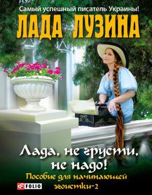 обложка книги Лада, не грусти, не надо! Пособие для начинающей эгоистки – 2 автора Лада Лузина