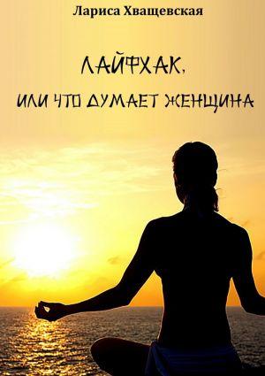 обложка книги Лайфхак, или что думает женщина автора Лариса Хващевская