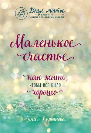 обложка книги Маленькое счастье. Как жить, чтобы все было хорошо автора Анна Кирьянова