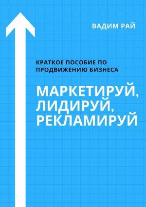 обложка книги Маркетируй, Лидируй, Рекламируй автора Вадим Рай