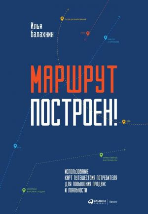 обложка книги Маршрут построен! Применение карт путешествия потребителя для повышения продаж и лояльности автора Илья Балахнин