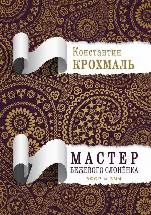 обложка книги Мастер бежевого слонёнка. Афор и змы автора Константин Крохмаль