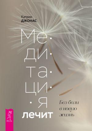 обложка книги Медитация лечит. Без боли в новую жизнь автора Катрин Джонас