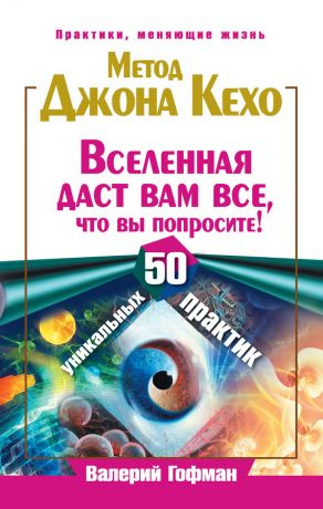 обложка книги Метод Джона Кехо. Вселенная даст вам все, что вы попросите! 50 уникальных практик автора Валерий Гофман