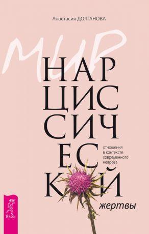 обложка книги Мир нарциссической жертвы. Отношения в контексте современного невроза автора Анастасия Долганова