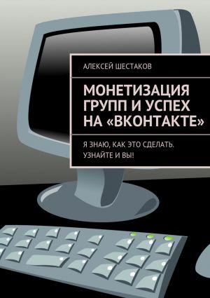 обложка книги Монетизация групп иуспех на«ВКонтакте» автора Алексей Шестаков