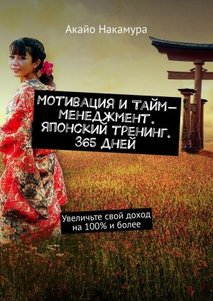обложка книги Мотивация итайм-менеджмент. Японский тренинг. 365дней. Увеличьте свой доход на100% иболее автора Акайо Накамура