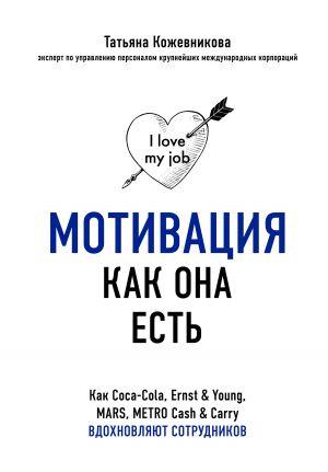 обложка книги Мотивация как она есть. Как Coca-Cola, Ernst & Young, MARS, METRO Cash & Carry вдохновляют сотрудников автора Татьяна Кожевникова