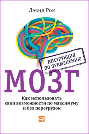 обложка книги Мозг. Инструкция по применению. Как использовать свои возможности по максимуму и без перегрузок автора Дэвид Рок