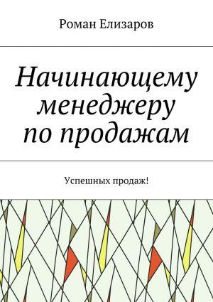 обложка книги Начинающему менеджеру попродажам. Успешных продаж! автора Роман Елизаров