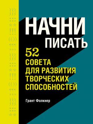обложка книги Начни писать. 52 совета для развития творческих способностей автора Грант Фолкнер