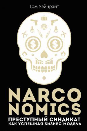 обложка книги Narconomics: Преступный синдикат как успешная бизнес-модель автора Том Уэйнрайт