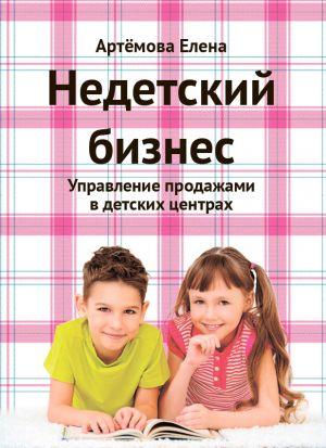 обложка книги Недетский бизнес. Управление продажами в детских центрах автора Елена Артемова