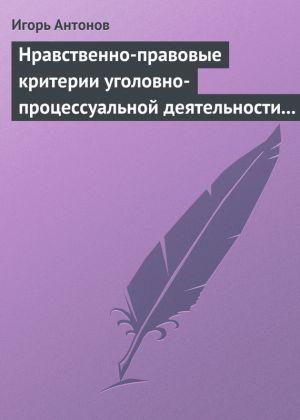 обложка книги Нравственно-правовые критерии уголовно-процессуальной деятельности следователей автора Игорь Антонов
