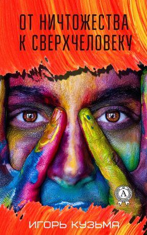 обложка книги От ничтожества к сверхчеловеку автора Игорь Кузьма