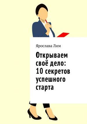 обложка книги Открываем своё дело: 10 секретов успешного старта автора Ярослава Лим