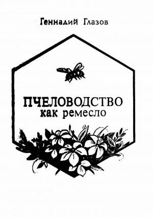 обложка книги Пчеловодство как ремесло автора Геннадий Глазов