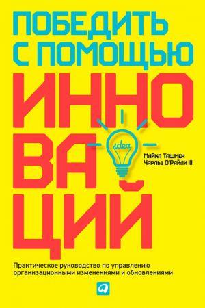 обложка книги Победить с помощью инноваций. Практическое руководство по управлению организационными изменениями и обновлениями автора Майкл Ташмен