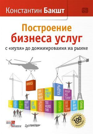 обложка книги Построение бизнеса услуг: с «нуля» до доминирования на рынке автора Константин Бакшт