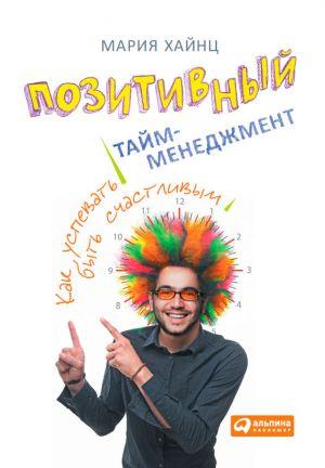 обложка книги Позитивный тайм-менеджмент. Как успевать быть счастливым автора Мария Хайнц