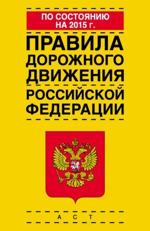 обложка книги Правила дорожного движения Российской Федерации по состоянию на 2015 г. автора  Коллектив авторов