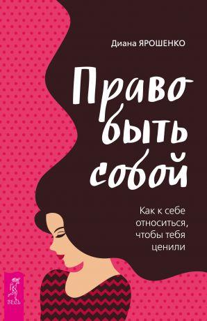 обложка книги Право быть собой. Как к себе относиться, чтобы тебя ценили автора Диана Ярошенко
