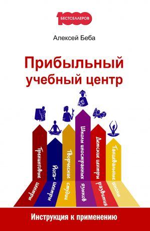 обложка книги Прибыльный учебный центр. Инструкция к применению автора Алексей Беба