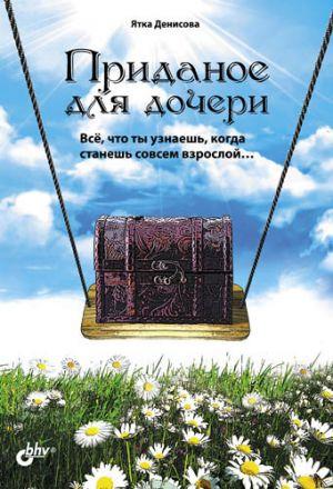 обложка книги Приданое для дочери. Всё, что ты узнаешь, когда станешь совсем взрослой… автора Ятка Денисова