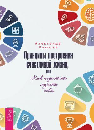 обложка книги Принципы построения счастливой жизни, или Как перестать мучить себя автора Александр Клюшин