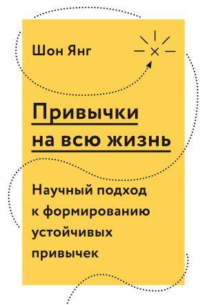 обложка книги Привычки на всю жизнь. Научный подход к формированию устойчивых привычек автора Шон Янг