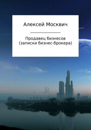 обложка книги Продавец бизнесов. Записки бизнес-брокера автора Алексей Москвич
