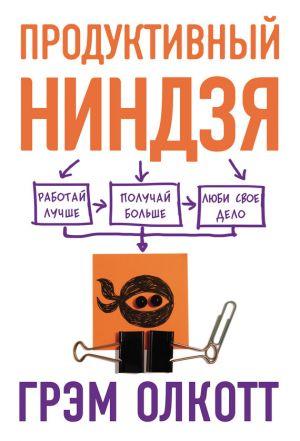 обложка книги Продуктивный ниндзя. Работай лучше, получай больше, люби свое дело автора Грем Олкотт