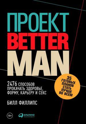 обложка книги Проект Better Man: 2476 способов прокачать здоровье, форму, карьеру и секс автора Билл Филлипс