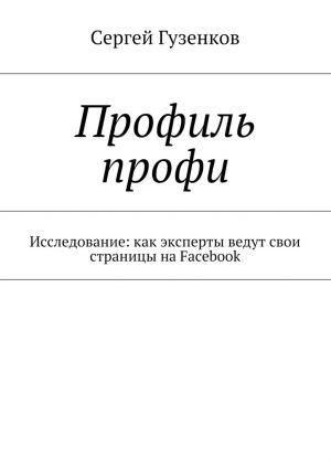 обложка книги Профиль профи. Исследование:как эксперты ведут свои страницы наFacebook автора Сергей Гузенков