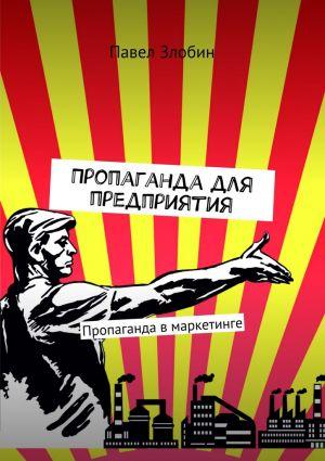 обложка книги Пропаганда дляпредприятия. Пропаганда в маркетинге автора Павел Злобин