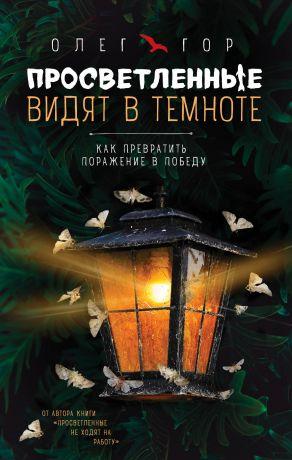 обложка книги Просветленные видят в темноте. Как превратить поражение в победу автора Олег Гор
