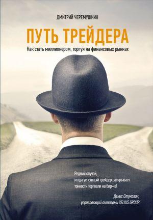 обложка книги Путь трейдера: Как стать миллионером, торгуя на финансовых рынках автора Дмитрий Черемушкин