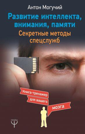 обложка книги Развитие интеллекта, внимания, памяти. Секретные методы спецслужб автора Антон Могучий