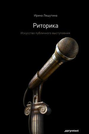 обложка книги Риторика. Искусство публичного выступления автора Ирина Лешутина
