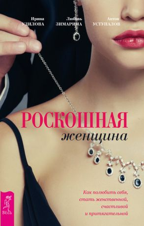 обложка книги Роскошная женщина. Как полюбить себя, стать женственной, счастливой и притягательной автора Ирина Удилова