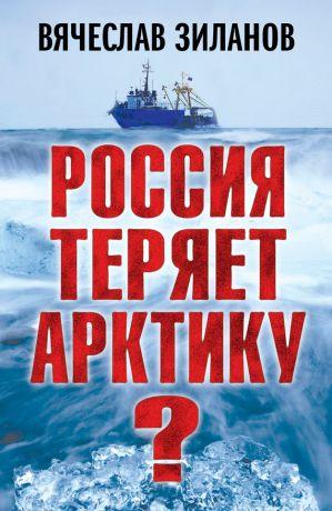 обложка книги Россия теряет Арктику? автора Вячеслав Зиланов