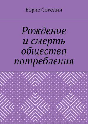 обложка книги Рождение и смерть общества потребления автора Борис Соколин