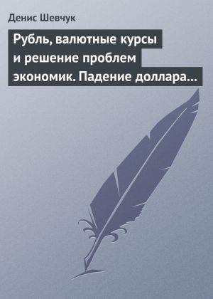 обложка книги Рубль, валютные курсы и решение проблем экономик. Падение доллара 2009-2015 автора Денис Шевчук