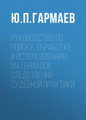 обложка книги Руководство по поиску, обработке и использованию материалов следственно-судебной практики автора Юрий Гармаев