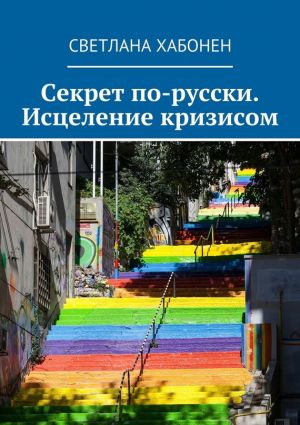 обложка книги Секрет по-русски. Исцеление кризисом автора Светлана Хабонен