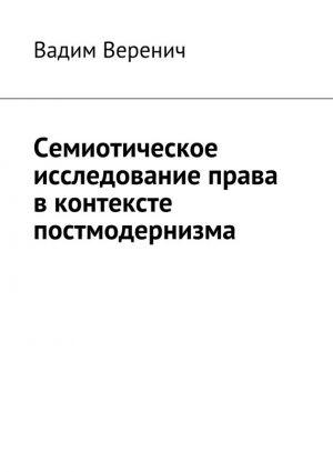 обложка книги Семиотическое исследование права вконтексте постмодернизма автора Вадим Веренич
