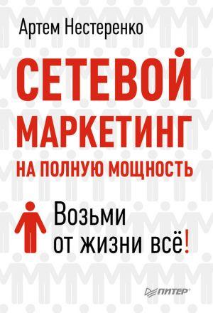 обложка книги Сетевой маркетинг на полную мощность. Возьми от жизни все! автора Артем Нестеренко